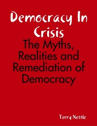 Cover Democracy In Crisis: The Myths, Realities and Remediation of Democracy