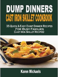 Cover Dump Dinners Cast Iron Skillet Cookbook: 35 Quick & Easy Dump Dinner Recipes For Busy Families (Cast Iron Skillet Recipes)