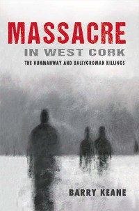 Cover Massacre in West Cork: The Dunmanway and Ballygroman Killings