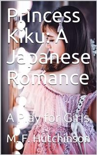 Cover Princess Kiku: A Japanese Romance / A Play for Girls