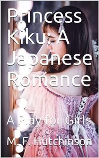 Cover Princess Kiku: A Japanese Romance / A Play for Girls