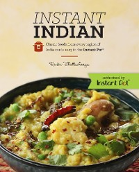 Cover Instant Indian: Classic Foods from Every Region of India made easy in the Instant Pot