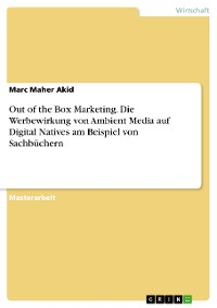 Cover Out of the Box Marketing. Die Werbewirkung von Ambient Media auf Digital Natives am Beispiel von Sachbüchern