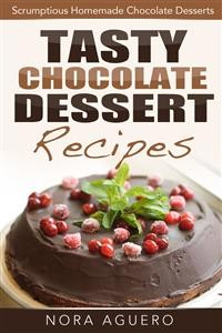 Cover Tasty Chocolate Dessert Recipes: Scrumptious Homemade Chocolate Desserts
