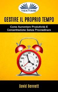 Cover Gestire Il Proprio Tempo: Come Aumentare Produttività E Concentrazione Senza Procrastinare
