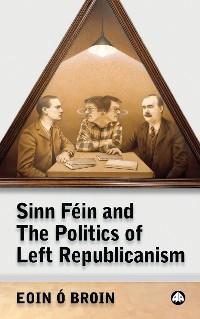 Cover Sinn Féin and the Politics of Left Republicanism
