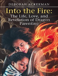 Cover Into the Fire: The Life, Love, and Revelation of Dragon Parenting