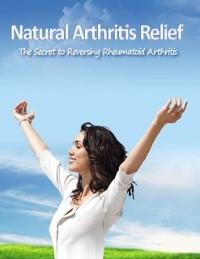 Cover Natural Arthritis Relief - The Secret to Reversing Rheumatoid Arthritis