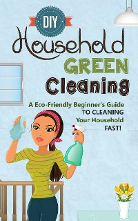 Cover DIY Household Green Cleaning - A Eco-Friendly Beginner's Guide To Cleaning Your Household FAST!