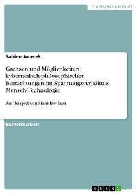 Cover Grenzen und Möglichkeiten kybernetisch-philosophischer Betrachtungen im Spannungsverhältnis Mensch – Technologie