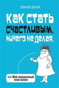 Cover Как стать счастливым, ничего не делая, или Мой грандиозный план жизни (Wielкi Ogarniacz Zycia)