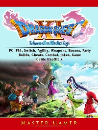 Cover Dragon Quest XI Echoes of an Elusive Age, PC, PS4, Switch, Agility, Weapons, Bosses, Party, Builds, Cheats, Combat, Jokes, Game Guide Unofficial