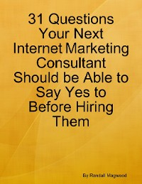 Cover 31 Questions Your Next Internet Marketing Consultant Should be Able to Say Yes to Before Hiring Them