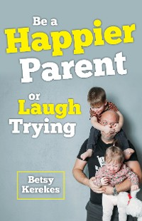 Cover Be a Happier Parent or Laugh Trying