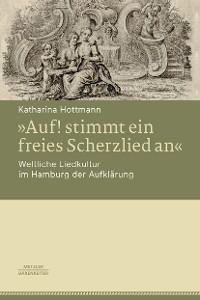 Cover »Auf! stimmt ein freies Scherzlied an«. Weltliche Liedkultur im Hamburg der Aufklärung