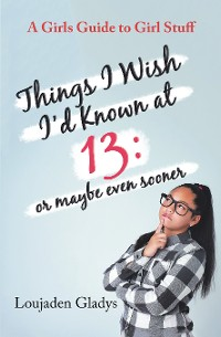 Cover Things I Wish I'D Known at 13: or Maybe Even Sooner