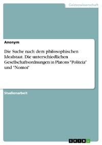 """Cover Die Suche nach dem philosophischen Idealstaat. Die unterschiedlichen Gesellschaftsordnungen in Platons """"Politeia"""" und """"Nomoi"""""""