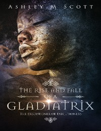 Cover The Rise and Fall of a Gladiatrix: The Executioner of Executioners