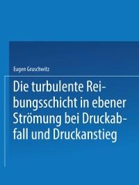 Cover Die turbulente Reibungsschicht in ebener Stromung bei Druckabfall und Druckanstieg
