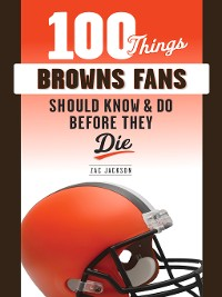 Cover 100 Things Browns Fans Should Know & Do Before They Die