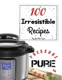Cover 100 Irresistible Recipes - Pure Pressure Cooking