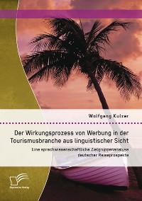 Cover Der Wirkungsprozess von Werbung in der Tourismusbranche aus linguistischer Sicht: Eine sprachwissenschaftliche Zielgruppenanalyse deutscher Reiseprospekte
