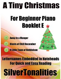 Cover A Tiny Christmas for Beginner Piano Booklet B – Away In a Manger Blasts of Chill December O Little Town of Bethlehem Letter Names Embedded In Noteheads for Quick and Easy Reading