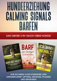 Cover Hundeerziehung   Calming Signals   Barfen: Das große 3 in 1 Buch über Hunde! - Wie Sie Ihren Hund stressfrei und unkompliziert optimal erziehen, pflegen und ernähren