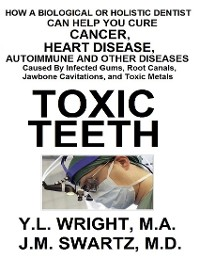 Cover Toxic Teeth: How a Biological (Holistic) Dentist Can Help You Cure Cancer, Facial Pain, Autoimmune, Heart, Disease Caused By Infected Gums, Root Canals, Jawbone Cavitations, and Toxic Metals