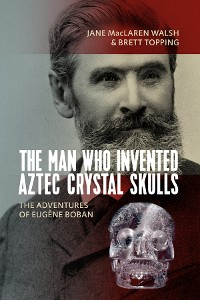 Cover The Man Who Invented Aztec Crystal Skulls