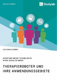 Cover Therapieroboter und ihre Anwendungsgebiete. Akzeptanz neuer Technologien in der Sozialen Arbeit