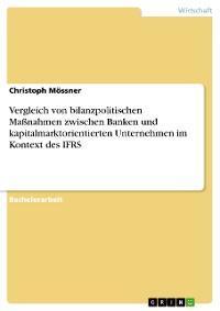 Cover Vergleich von bilanzpolitischen Maßnahmen zwischen Banken und kapitalmarktorientierten Unternehmen im Kontext des IFRS
