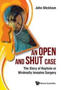 Cover Open And Shut Case, An: The Story Of Keyhole Or Minimally Invasive Surgery