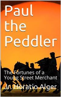 Cover Paul the Peddler; Or, The Fortunes of a Young Street Merchant