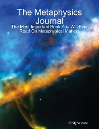 Cover The Metaphysics Journal: The Most Important Book You Will Ever Read On Metaphysical Matters
