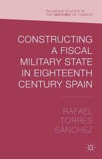 Cover Constructing a Fiscal Military State in Eighteenth Century Spain