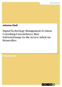 Cover Digital Technology Management in einem Consulting-Unternehmen. Eine Softwarelösung für die sichere Arbeit im Homeoffice