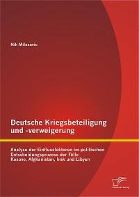 Cover Deutsche Kriegsbeteiligung und -verweigerung: Analyse der Einflussfaktoren im politischen Entscheidungsprozess der Fälle Kosovo, Afghanistan, Irak und Libyen