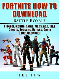 Cover Fortnite How to Download, Battle Royale, Tracker, Mobile, Skins, Maps, App, Tips, Cheats, Seasons, Dances, Game Guide Unofficial