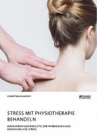 Cover Stress mit Physiotherapie behandeln. Maßnahmen und Konzepte zur Vorbeugung und Minderung von Stress