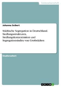 Cover Städtische Segregation in Deutschland. Siedlungsstrukturen, Siedlungskonzentration und Segregationsindex von Großstädten