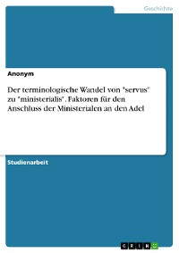 """Cover Der terminologische Wandel von """"servus"""" zu """"ministerialis"""". Faktoren für den Anschluss der Ministerialen an den Adel"""