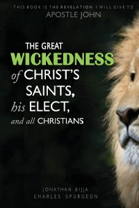 Cover THE GREAT WICKEDNESS OF CHRIST'S SAINTS, HIS ELECT, AND ALL CHRISTIANS