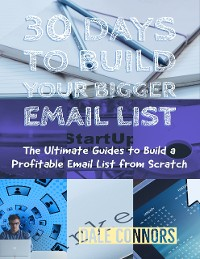 Cover 30 Days to Build Your Bigger Email List - The Ultimate Guides to Build a Profitable Email List from Scratch
