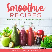 Cover Smoothie Recipes: Ultimate Boxed Set with 100+ Smoothie Recipes: Green Smoothies, Paleo Smoothies and Juicing