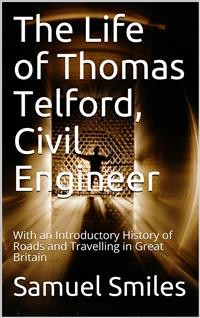Cover The Life of Thomas Telford, Civil Engineer / With an Introductory History of Roads and Travelling in Great Britain