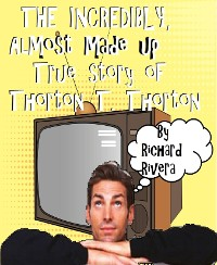 Cover The Incredibly, Almost Made Up True Story of Thorton T. Thorton
