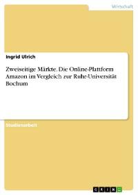 Cover Zweiseitige Märkte. Die Online-Plattform Amazon im Vergleich zur Ruhr-Universität Bochum