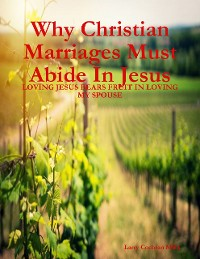 Cover Why Christian Marriages Must Abide In Jesus - Loving Jesus Bears Fruit In Loving My Spouse