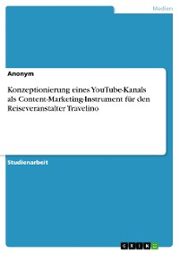 Cover Konzeptionierung eines YouTube-Kanals als Content-Marketing-Instrument für den Reiseveranstalter Travelino